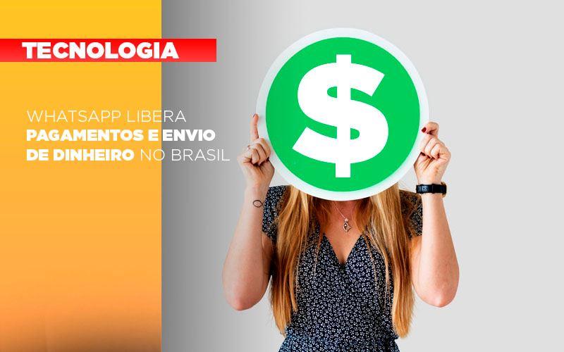 whatsapp-libera-pagamentos-envio-dinheiro-brasil - WhatsApp libera pagamentos e envio de dinheiro no Brasil