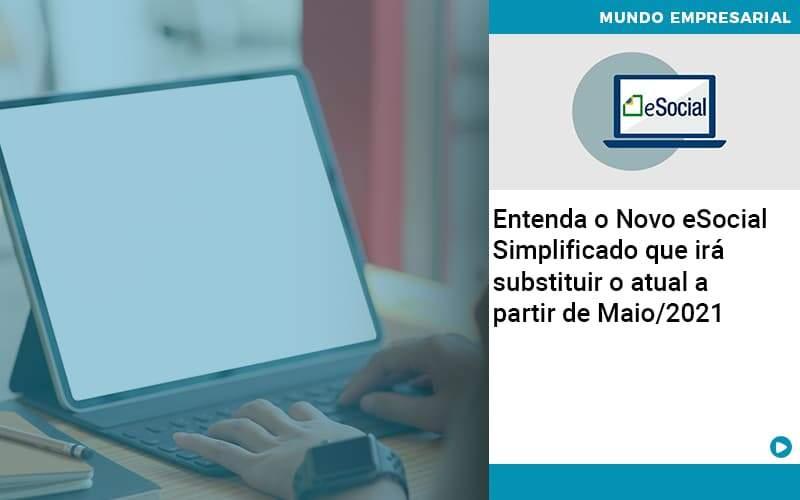 Contabilidade Blog (1) - Abrir Empresa Simples - Entenda o Novo eSocial Simplificado que irá substituir o atual a partir de Maio/2021