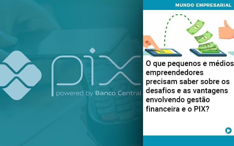 O Que Pequenos E Médios Empreendedores Precisam Saber Sobre Os Desafios E As Vantagens Envolvendo Gestão Financeira E O Pix  - Abrir Empresa Simples - O que pequenos e médios empreendedores precisam saber sobre os desafios e as vantagens envolvendo gestão financeira e o PIX?