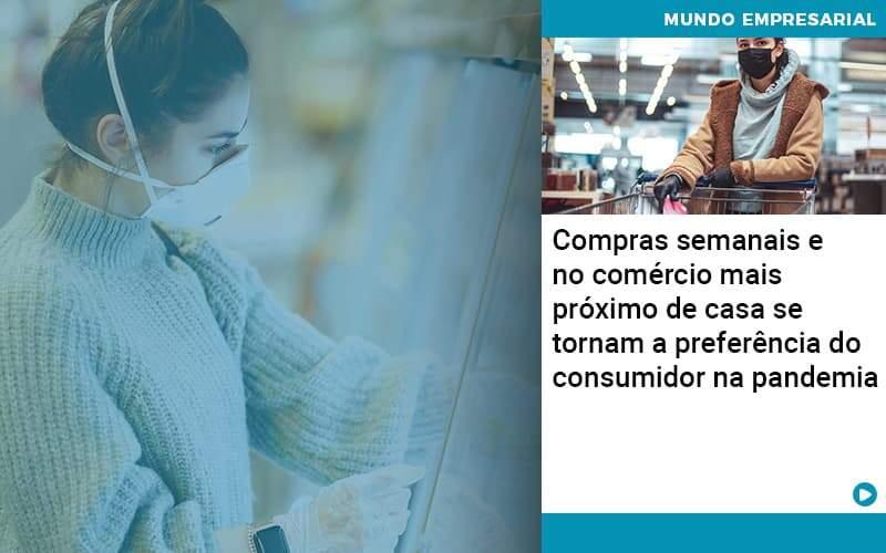 Compras Semanais E No Comercio Mais Proximo De Casa Se Tornam A Preferencia Do Consumidor Na Pandemia - Abrir Empresa Simples - Compras semanais e no comércio mais próximo de casa se tornam a preferência do consumidor na pandemia