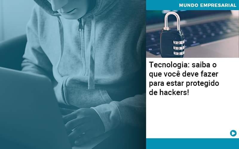 Tecnologia Saiba O Que Voce Deve Fazer Para Estar Protegido De Hackers - Abrir Empresa Simples - Tecnologia: saiba o que você deve fazer para estar protegido de hackers!