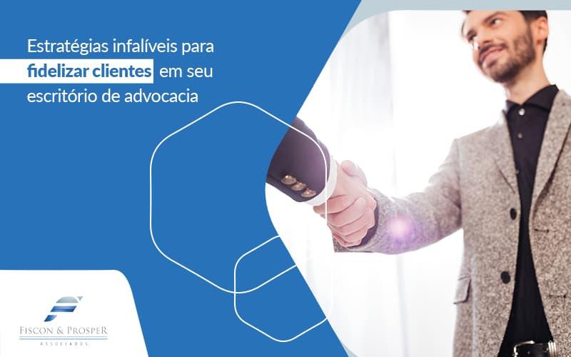 Estrategias Infaliveis Para Fidelizar Clientes Em Seu Escritorio De Advocacia Post (1) - Contabilidade em São Paulo - SP | Fiscon e Prosper Associados - Como fidelizar clientes para seu escritório de advocacia?