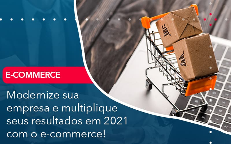 Modernize Sua Empresa E Multiplique Seus Resultados Em 2021 Com O E Commerce - Abrir Empresa Simples - Modernize sua empresa e multiplique seus resultados em 2021 com o e-commerce!