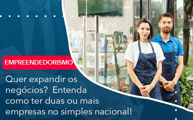 Quer Expandir Os Negocios Entenda Como Ter Duas Ou Mais Empresas No Simples Nacional - Abrir Empresa Simples - Quer expandir os negócios?  Entenda como ter duas ou mais empresas no simples nacional!
