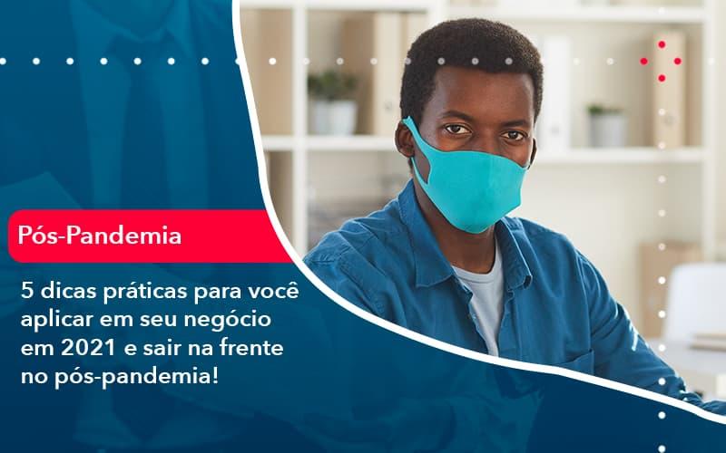 5 Dicas Práticas Para Você Aplicar Em Seu Negócio Em 2021 E Sair Na Frente No Pós Pandemia (1) - Abrir Empresa Simples - 5 dicas práticas para você aplicar em seu negócio em 2021 e sair na frente no pós-pandemia!