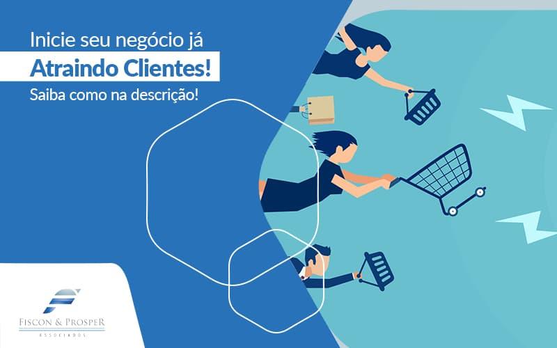 Inicie Seu Negocio Ja Atraindo Clientes Saiba Como Na Descricao Post (1) - Contabilidade em São Paulo - SP | Fiscon e Prosper Associados - Como atrair os primeiros clientes?