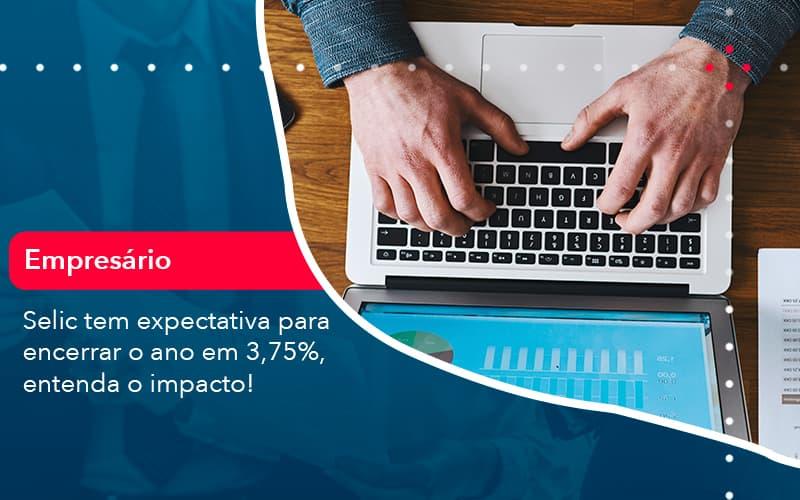Selic Tem Expectativa Para Encarar O Ano Em 375 Entenda O Impacto (1) - Abrir Empresa Simples - Selic tem expectativa para encerrar o ano em 3,75%, entenda o impacto!