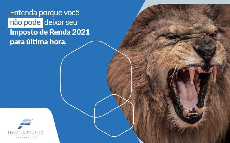 Entenda Porque Voce Nao Pode Deixar Seu Imposto De Renda 2021 Para Ultima Hora Post (1) - Contabilidade em São Paulo - SP   Fiscon e Prosper Associados - Imposto de Renda 2021: não deixe para última hora!