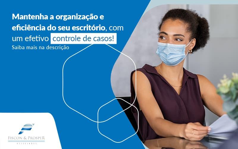 Mantenha A Organizacao E Eficiencia Do Seu Escritorio Com Um Efetivo Controle De Casos Post (1) - Contabilidade em São Paulo - SP   Fiscon e Prosper Associados - Como realizar o controle de casos advocatícios?