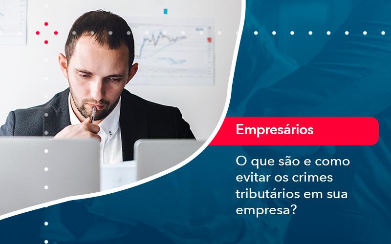 O Que Sao E Como Evitar Os Crimes Tributarios Em Sua Empresa - Abrir Empresa Simples - O que são e como evitar os crimes tributários em sua empresa?
