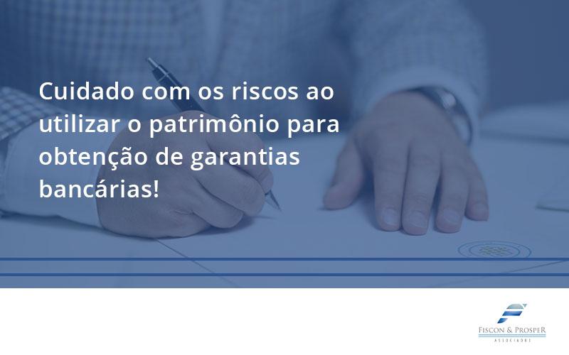 Cuidado Com Os Riscos Ao Utilizar O Patrimônio Para Obtenção De Garantias Bancárias Fiscon - Contabilidade em São Paulo - SP | Fiscon e Prosper Associados - Cuidado com os riscos ao utilizar o patrimônio para obtenção de garantias bancárias!