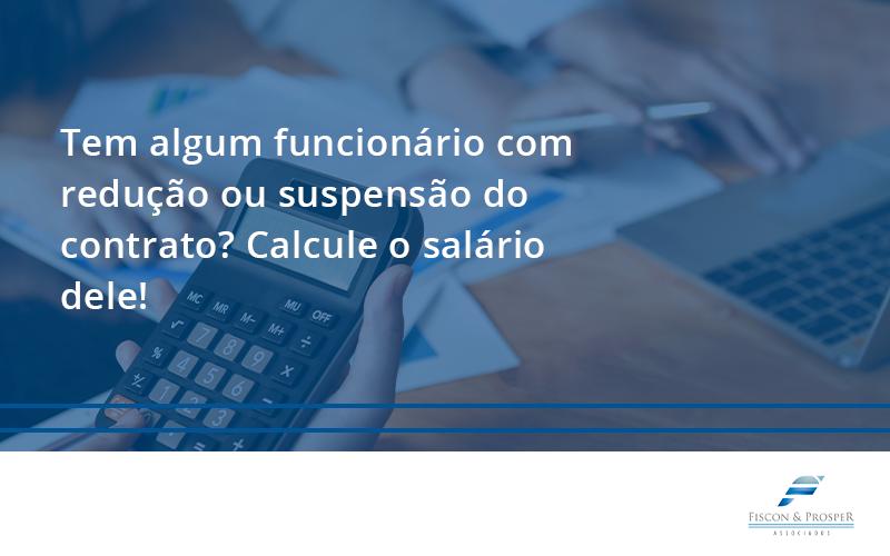 Você Tem Algum Funcionário Com Redução Ou Suspensão Do Contrato Fiscon - Contabilidade em São Paulo - SP | Fiscon e Prosper Associados - Você tem algum funcionário com redução ou suspensão do contrato? Veja aqui como calcular o salário dele!