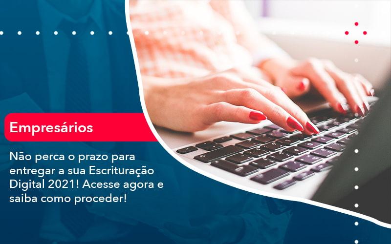 Nao Perca O Prazo Para Entregar A Sua Escrituracao Digital 2021 (1) - Abrir Empresa Simples - Não perca o prazo para entregar a sua Escrituração Digital 2021! Acesse agora e saiba como proceder!
