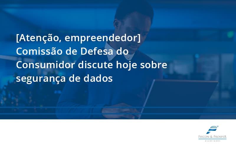 100 Fiscon E Prosper - Contabilidade em São Paulo - SP | Fiscon e Prosper Associados - [Atenção, empreendedor] Comissão de Defesa do Consumidor discute hoje sobre segurança de dados