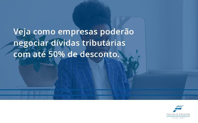 100 Fiscon E Prosper - Contabilidade em São Paulo - SP | Fiscon e Prosper Associados - Veja como empresas poderão negociar dívidas tributárias com até 50% de desconto.