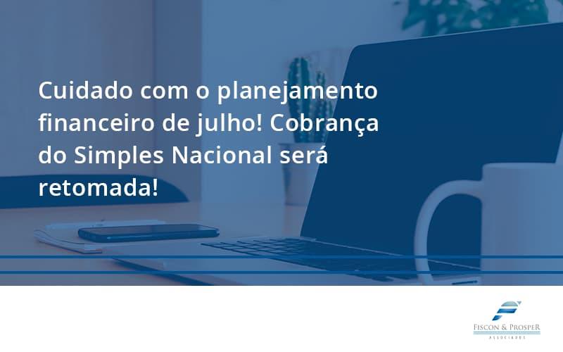 100 Fiscon E Prosper - Contabilidade em São Paulo - SP | Fiscon e Prosper Associados - Cuidado com o planejamento financeiro de julho! Cobrança do Simples Nacional será retomada!