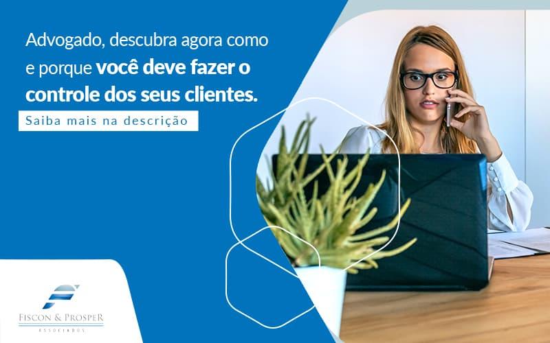 Advogado Descubra Agora Como E Porque Voce Deve Fazer O Controle Dos Seus Clientes Post (1) - Contabilidade em São Paulo - SP | Fiscon e Prosper Associados - Controle de clientes – por que um advogado deve fazer?