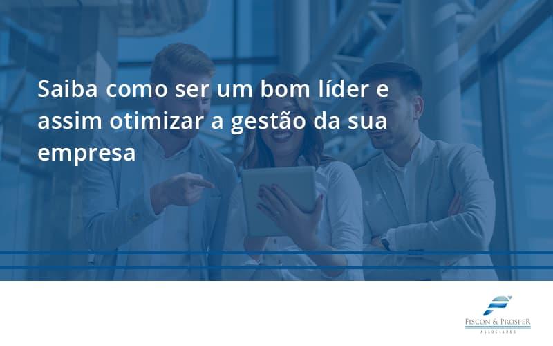 Saiba Como Ser Um Bom Líder E Assim Otimizar A Gestão Da Sua Empresa Fiscon - Contabilidade em São Paulo - SP | Fiscon e Prosper Associados - Saiba como ser um bom líder e assim otimizar a gestão da sua empresa