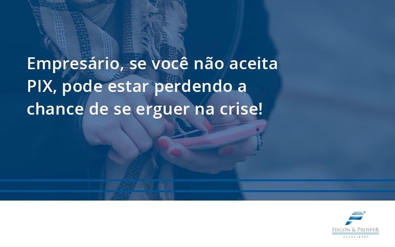 Atencao Empresarios Se Voce Nao Aceita Pix Pode Estar Perdendo A Chance De Se Erguer Na Crise Fiscon - Contabilidade em São Paulo - SP | Fiscon e Prosper Associados - Atenção, empresário! Se você não aceita PIX, pode estar perdendo a chance de se erguer na crise!