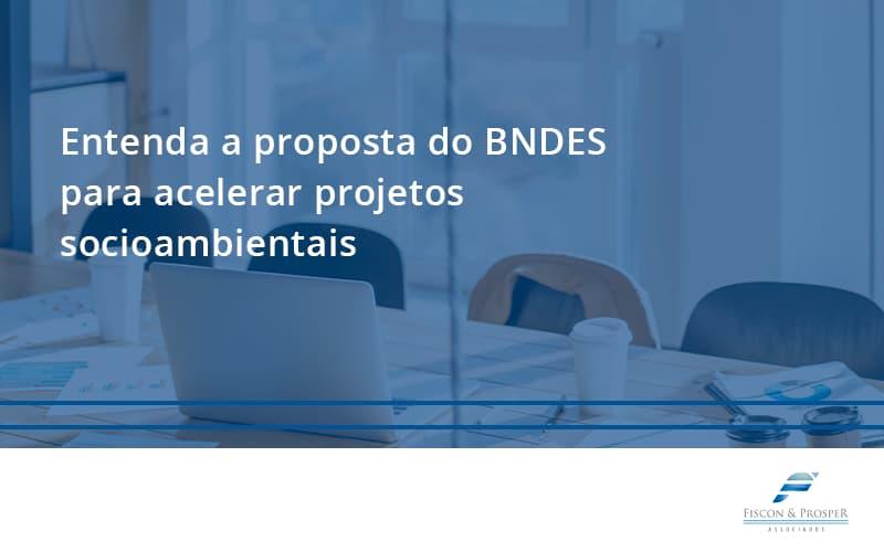 100 Fiscon E Prosper (2) - Contabilidade em São Paulo - SP   Fiscon e Prosper Associados - Entenda como o BNDES promete acelerar projetos que possuam reflexos socioambientais e prepare-se para crescer