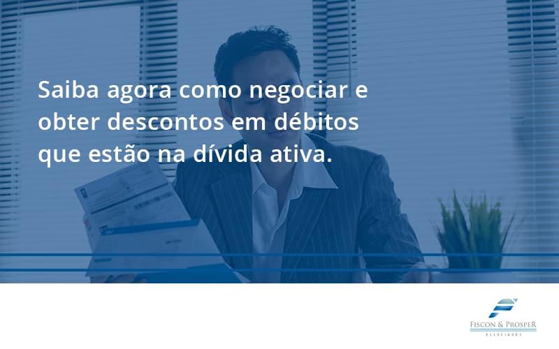 Saiba Agora Como Negociar E Obter Descontos Em Débitos Que Estão Na Dívida Ativa. Fiscon E Prosper - Contabilidade em São Paulo - SP | Fiscon e Prosper Associados - Saiba agora como negociar e obter descontos em débitos que estão na dívida ativa.