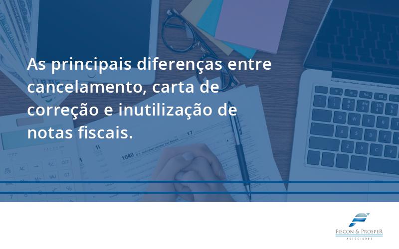 100 Fiscon E Prosper (1) - Contabilidade em São Paulo - SP   Fiscon e Prosper Associados - Conheça as principais diferenças entre cancelamento, carta de correção e inutilização de notas fiscais. Confira!