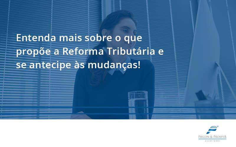 100 Fiscon E Prosper - Contabilidade em São Paulo - SP | Fiscon e Prosper Associados - Entenda mais sobre o que propõe a Reforma Tributária e se antecipe às mudanças!