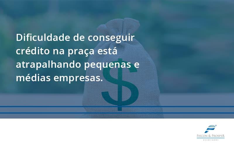A Dificuldade De Conseguir Crédito Na Praça Está Atrapalhando Pequenas E Médias Empresas. Fiscon E Prosper - Contabilidade em São Paulo - SP | Fiscon e Prosper Associados - A dificuldade de conseguir crédito na praça está atrapalhando pequenas e médias empresas.
