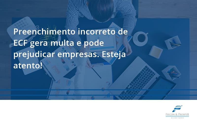 Preenchimento Incorreto De Ecf Gera Multa E Pode Prejudicar Empresas. Esteja Atento! Fiscon E Prosper - Contabilidade em São Paulo - SP   Fiscon e Prosper Associados - Preenchimento incorreto de ECF gera multa e pode prejudicar empresas. Esteja atento!