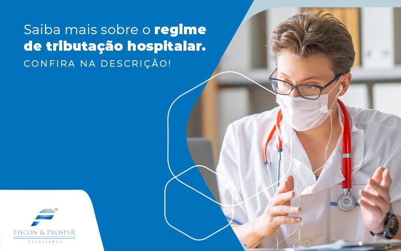 Saiba Mais Sobre O Regime De Tributacao Hospitalar Blog - Contabilidade em São Paulo - SP   Fiscon e Prosper Associados - Regime de tributação hospitalar: qual o melhor para se escolher?