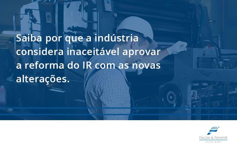 Saiba Por Que A Indústria Considera Inaceitável Aprovar A Reforma Do Ir Com As Novas Alterações. Fiscon E Prosper - Contabilidade em São Paulo - SP   Fiscon e Prosper Associados - Saiba por que a indústria considera inaceitável aprovar a reforma do IR com as novas alterações.