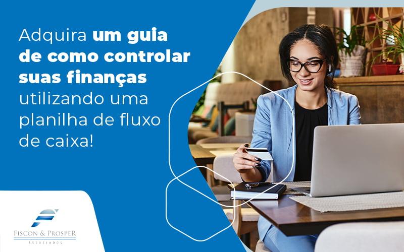 Adquira Um Guia De Como Controlar Suas Financas Utilizando Uma Planilha De Fluxo De Caixa Blog - Contabilidade em São Paulo - SP   Fiscon e Prosper Associados - Planilha de fluxo de caixa: dicas para utilizar
