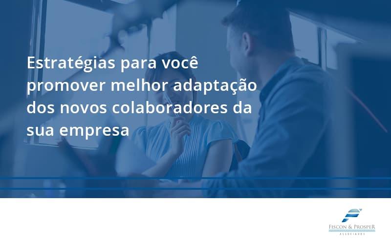 Conheça As Estratégias Para Você Promover Melhor Adaptação Dos Novos Colaboradores Da Sua Empresa Fiscon E Prosper - Contabilidade em São Paulo - SP | Fiscon e Prosper Associados - Conheça as estratégias para você promover melhor adaptação dos novos colaboradores da sua empresa