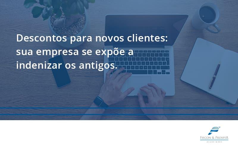 Descontos Para Novos Clientes Fiscon E Prosper - Contabilidade em São Paulo - SP   Fiscon e Prosper Associados - Descontos para novos clientes: sua empresa se expõe a indenizar os antigos.