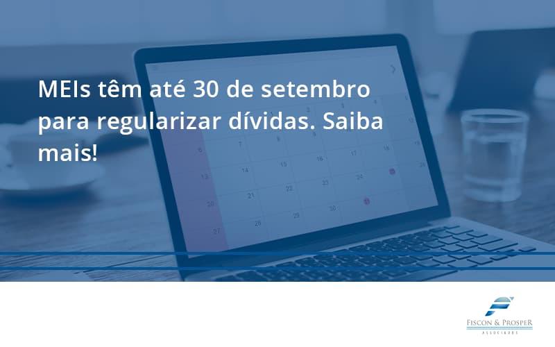 Meis Têm Até 30 De Setembro Para Regularizar Dívidas. Saiba Mais! Fiscon E Prosper - Contabilidade em São Paulo - SP | Fiscon e Prosper Associados - MEIs têm até 30 de setembro para regularizar dívidas. Saiba mais!