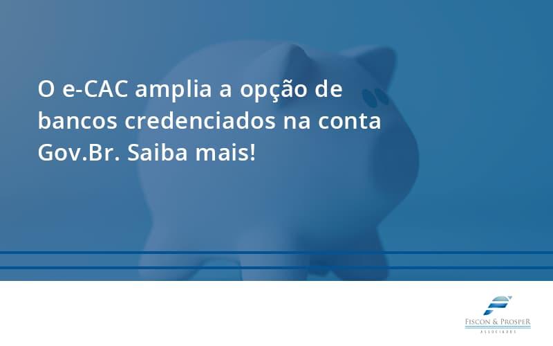 O E Cac Amplia A Opção De Bancos Credenciados Na Conta Gov.br. Saiba Mais! Fiscon E Prosper - Contabilidade em São Paulo - SP | Fiscon e Prosper Associados - O e-CAC amplia a opção de bancos credenciados na conta Gov.Br. Saiba mais!