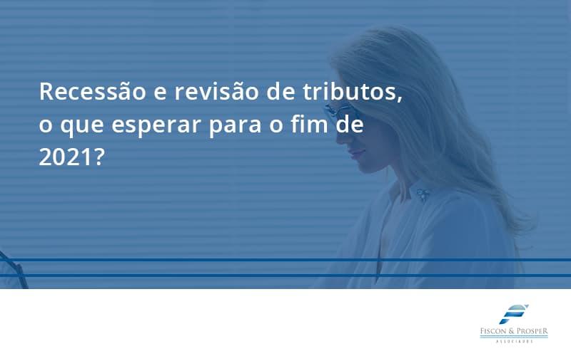 Recessão E Revisão De Tributos, O Que Esperar Para O Fim De 2021 Fiscon E Prosper - Contabilidade em São Paulo - SP   Fiscon e Prosper Associados - Recessão e revisão de tributos, o que esperar para o fim de 2021?