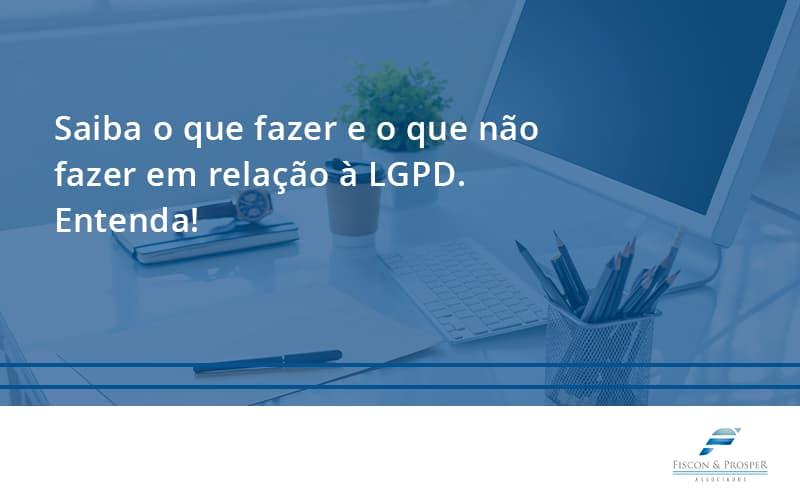 Saiba O Que Fazer E O Que Não Fazer Em Relação à Lgpd. Entenda! Fiscon E Prosper - Contabilidade em São Paulo - SP | Fiscon e Prosper Associados - Saiba o que fazer e o que não fazer em relação à LGPD. Entenda!