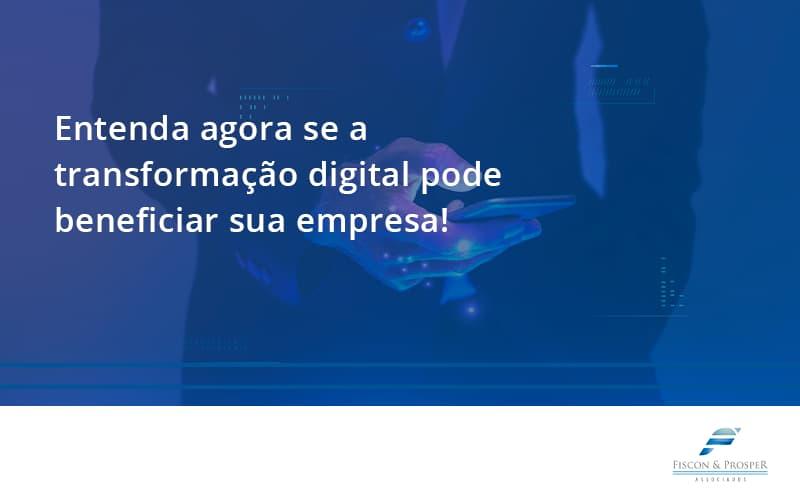 Entenda Agora Se A Transformação Digital Pode Beneficiar Sua Empresa! Fiscon - Contabilidade em São Paulo - SP   Fiscon e Prosper Associados - Entenda agora se a transformação digital pode beneficiar sua empresa!