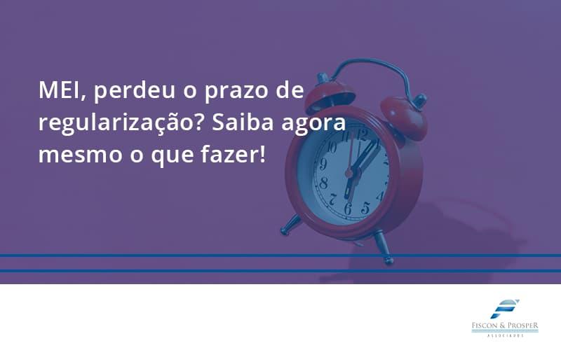 Mei Perdeu O Prazo De Regularização Saiba Agora Mesmo O Que Fazer Fiscon E Prosper - Contabilidade em São Paulo - SP | Fiscon e Prosper Associados - MEI, perdeu o prazo de regularização? Saiba agora mesmo o que fazer!