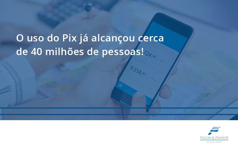 O Uso Do Pix Ja Alcancou 40 Milhoes De Pessoas Fiscon E Prosper - Contabilidade em São Paulo - SP | Fiscon e Prosper Associados - O uso do Pix já alcançou cerca de 40 milhões de pessoas!