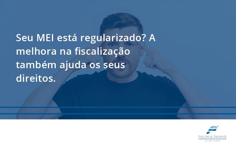 Seu Mei Esta Regularizado A Melhora Na Fiscalizacao Também Ajuda Nos Seus Direitos Fiscon E Prosper 2 - Contabilidade em São Paulo - SP | Fiscon e Prosper Associados - Seu MEI está regularizado? A melhora na fiscalização também ajuda os seus direitos.